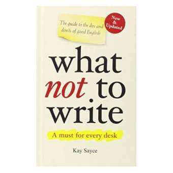 WHAT NOT TO WRITE: THE GUIDE TO THE DOS AND DON'TS OF GOOD ENGLISH-