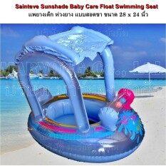 ซื้อ Sainteve Sunshade Baby Care Float Swimming Seat Blue แพยางเด็ก ห่วงยาง แบบสอดขา ขนาด 28 X 24 นิ้ว 1 ชิ้น สำหรับเด็ก สีฟ้า ใหม่